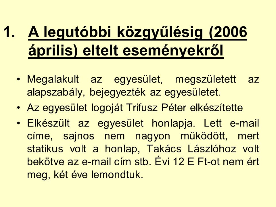 1.A legutóbbi közgyűlésig (2006 április) eltelt eseményekről Megalakult az egyesület, megszületett az alapszabály, bejegyezték az egyesületet.