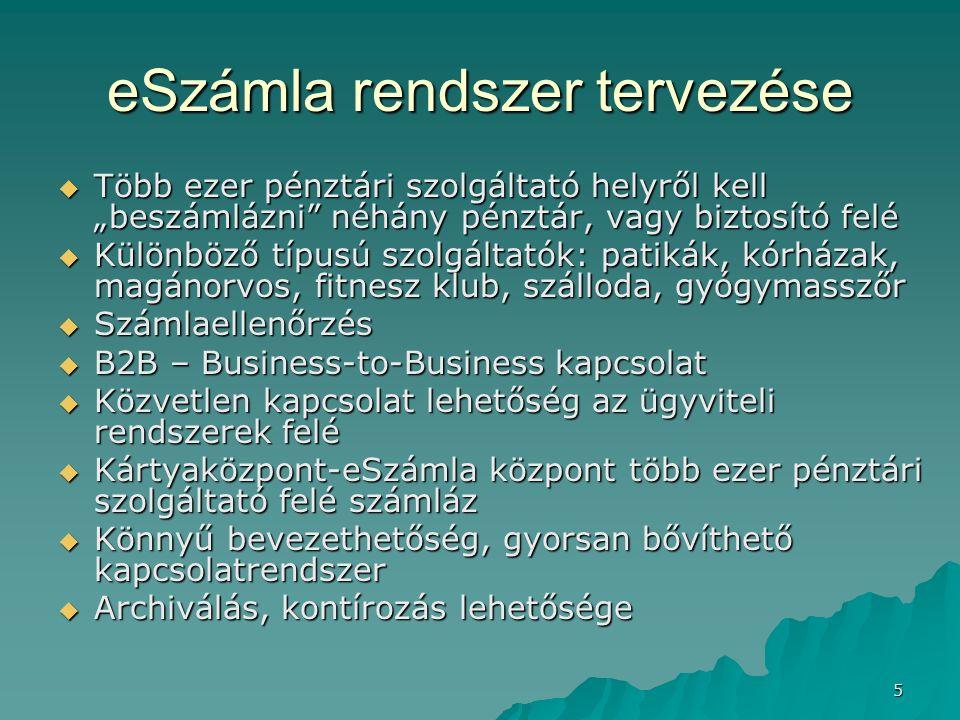 """5 eSzámla rendszer tervezése  Több ezer pénztári szolgáltató helyről kell """"beszámlázni néhány pénztár, vagy biztosító felé  Különböző típusú szolgáltatók: patikák, kórházak, magánorvos, fitnesz klub, szálloda, gyógymasszőr  Számlaellenőrzés  B2B – Business-to-Business kapcsolat  Közvetlen kapcsolat lehetőség az ügyviteli rendszerek felé  Kártyaközpont-eSzámla központ több ezer pénztári szolgáltató felé számláz  Könnyű bevezethetőség, gyorsan bővíthető kapcsolatrendszer  Archiválás, kontírozás lehetősége"""