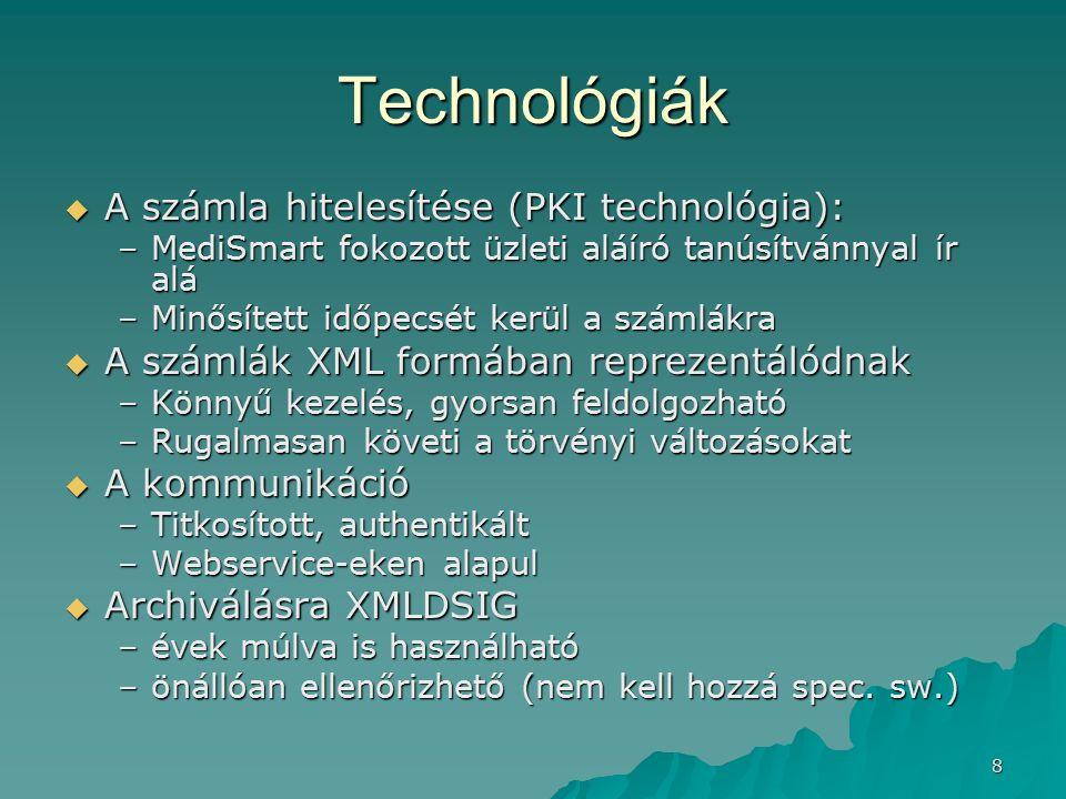 Technológiák  A számla hitelesítése (PKI technológia): –MediSmart fokozott üzleti aláíró tanúsítvánnyal ír alá –Minősített időpecsét kerül a számlákra  A számlák XML formában reprezentálódnak –Könnyű kezelés, gyorsan feldolgozható –Rugalmasan követi a törvényi változásokat  A kommunikáció –Titkosított, authentikált –Webservice-eken alapul  Archiválásra XMLDSIG –évek múlva is használható –önállóan ellenőrizhető (nem kell hozzá spec.