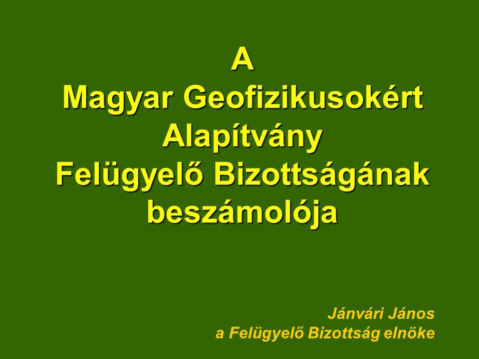 A Magyar Geofizikusokért Alapítvány Felügyelő Bizottságának beszámolója Jánvári János a Felügyelő Bizottság elnöke