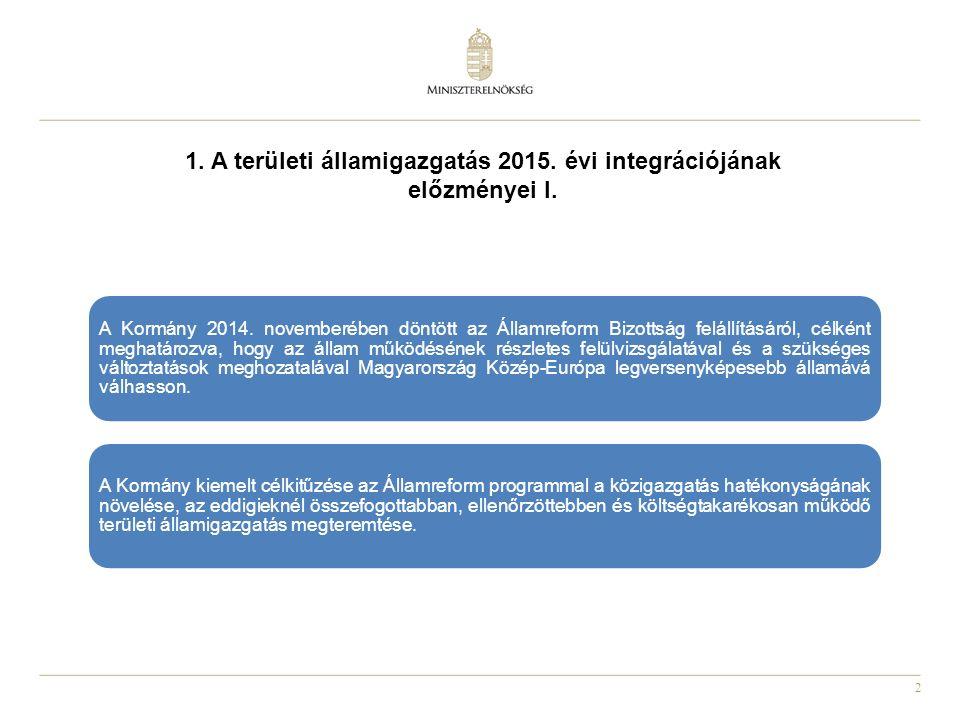 2 1. A területi államigazgatás 2015. évi integrációjának előzményei I. A Kormány 2014. novemberében döntött az Államreform Bizottság felállításáról, c