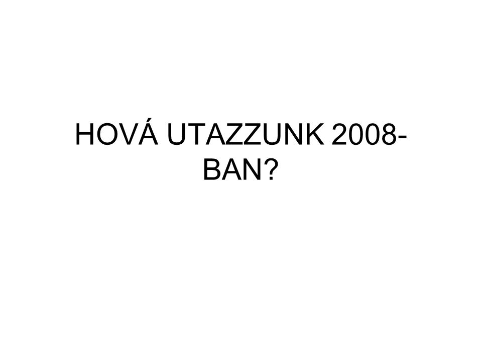 HOVÁ UTAZZUNK 2008- BAN?