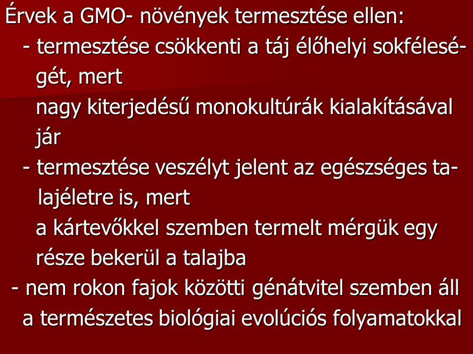 Érvek a GMO- növények termesztése ellen: - termesztése csökkenti a táj élőhelyi sokfélesé- gét, mert gét, mert nagy kiterjedésű monokultúrák kialakításával nagy kiterjedésű monokultúrák kialakításával jár jár - termesztése veszélyt jelent az egészséges ta- lajéletre is, mert lajéletre is, mert a kártevőkkel szemben termelt mérgük egy a kártevőkkel szemben termelt mérgük egy része bekerül a talajba része bekerül a talajba - nem rokon fajok közötti génátvitel szemben áll - nem rokon fajok közötti génátvitel szemben áll a természetes biológiai evolúciós folyamatokkal