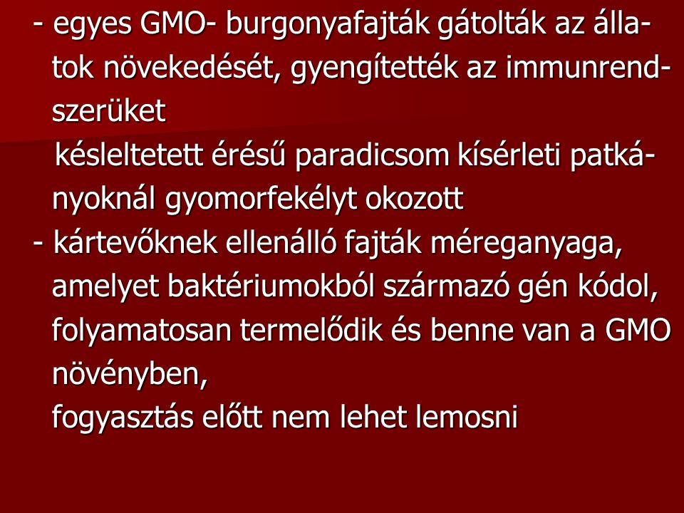 - egyes GMO- burgonyafajták gátolták az álla- tok növekedését, gyengítették az immunrend- tok növekedését, gyengítették az immunrend- szerüket szerüket késleltetett érésű paradicsom kísérleti patká- késleltetett érésű paradicsom kísérleti patká- nyoknál gyomorfekélyt okozott nyoknál gyomorfekélyt okozott - kártevőknek ellenálló fajták méreganyaga, amelyet baktériumokból származó gén kódol, amelyet baktériumokból származó gén kódol, folyamatosan termelődik és benne van a GMO folyamatosan termelődik és benne van a GMO növényben, növényben, fogyasztás előtt nem lehet lemosni fogyasztás előtt nem lehet lemosni
