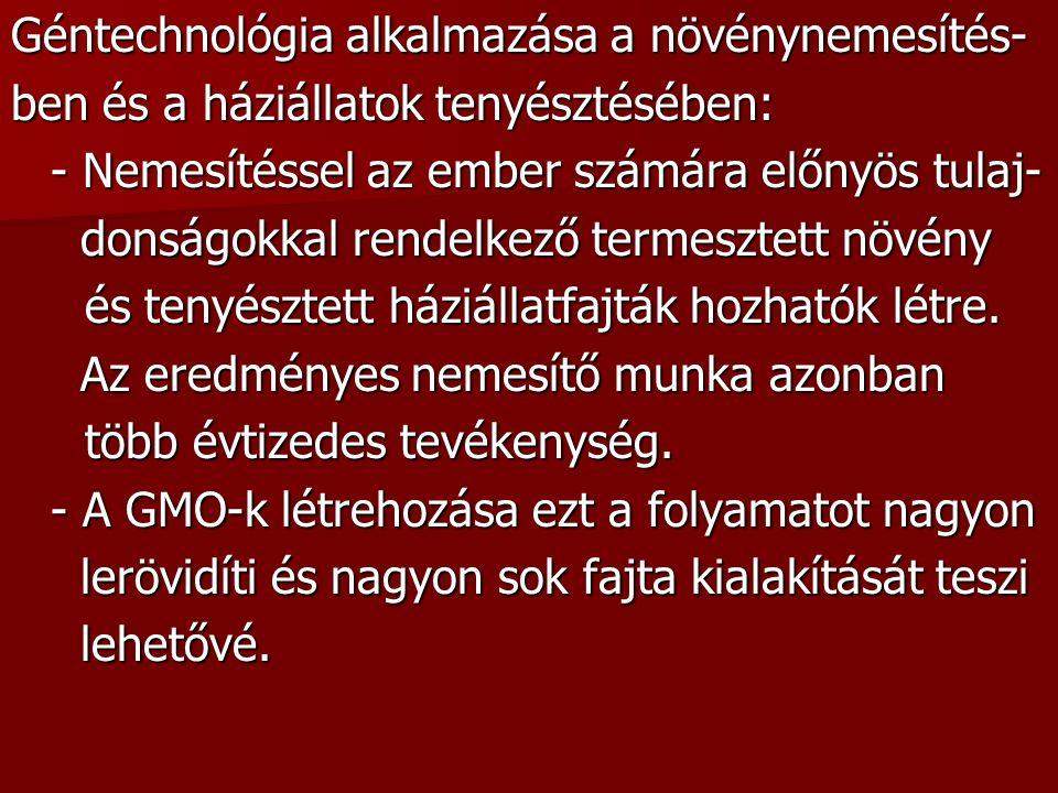 GMO = genetikailag módosított organizmus, vagy transzgénikus élőlény: örökítőanyaga, génátültetéssel bevitt, örökítőanyaga, génátültetéssel bevitt, idegen eredetű DNS-részletet tartalmaz idegen eredetű DNS-részletet tartalmazPl.: - burgonyafajta, amely olyan mérgező fehérjét tartalmaz ami elpusztítja a krumplibogarat tartalmaz ami elpusztítja a krumplibogarat (jelenlegi ismereteink szerint a méreg az em- (jelenlegi ismereteink szerint a méreg az em- berre és a gerinces állatokra veszélytelen) berre és a gerinces állatokra veszélytelen) - vírusoknak rezisztens burgonya és dohány- fajták fajták