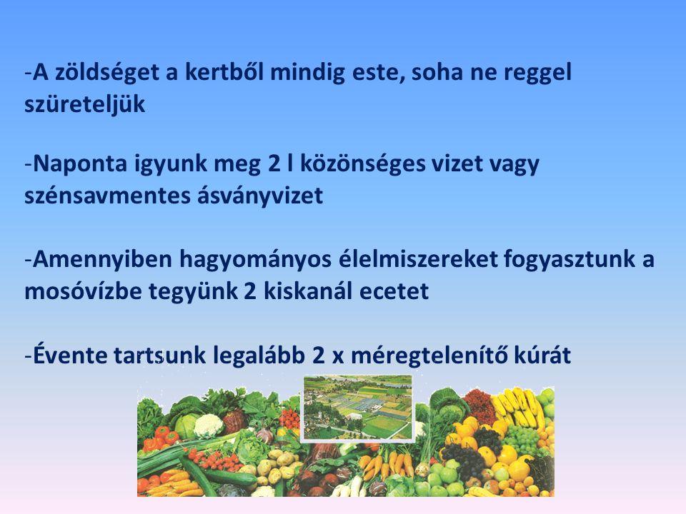 -A zöldséget a kertből mindig este, soha ne reggel szüreteljük -Naponta igyunk meg 2 l közönséges vizet vagy szénsavmentes ásványvizet -Amennyiben hagyományos élelmiszereket fogyasztunk a mosóvízbe tegyünk 2 kiskanál ecetet -Évente tartsunk legalább 2 x méregtelenítő kúrát