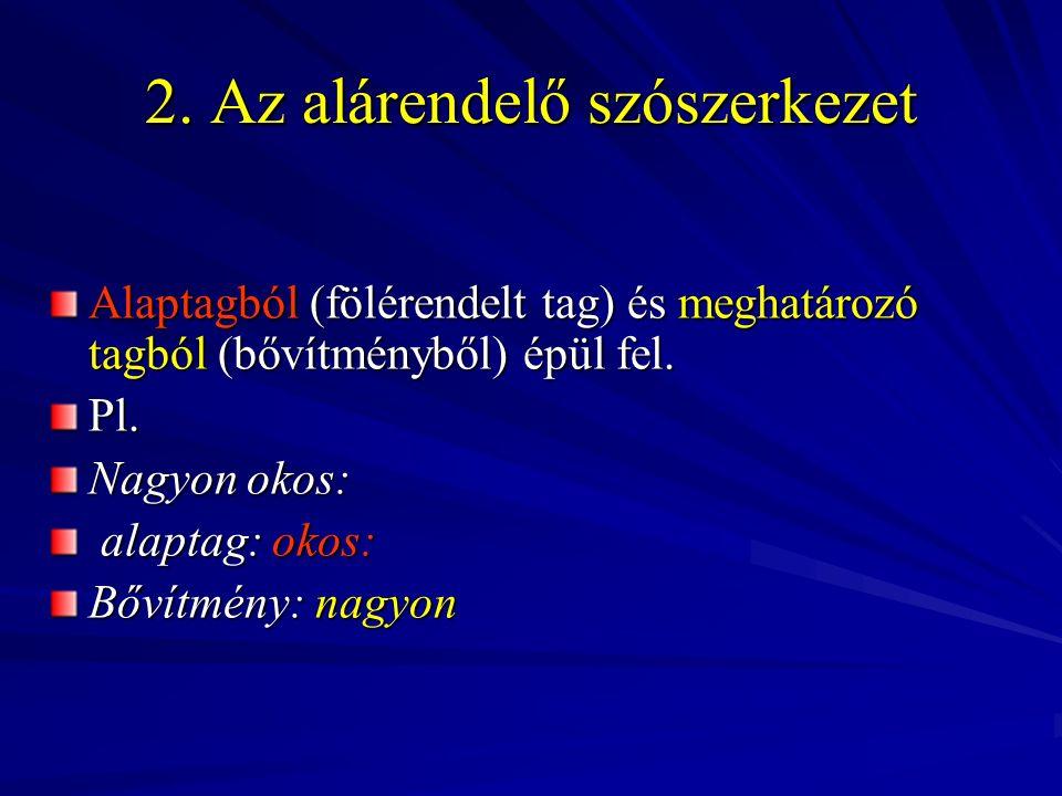 2. Az alárendelő szószerkezet Alaptagból (fölérendelt tag) és meghatározó tagból (bővítményből) épül fel. Pl. Nagyon okos: alaptag: okos: alaptag: oko