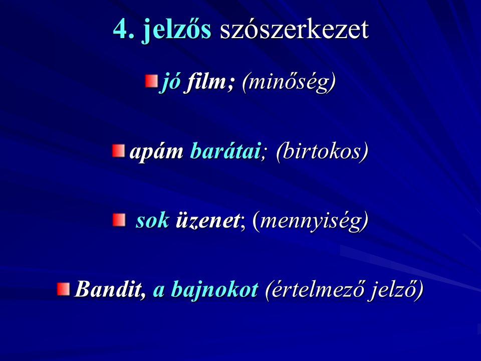 4. jelzős szószerkezet jó film; (minőség) apám barátai; (birtokos) sok üzenet; (mennyiség) sok üzenet; (mennyiség) Bandit, a bajnokot (értelmező jelző