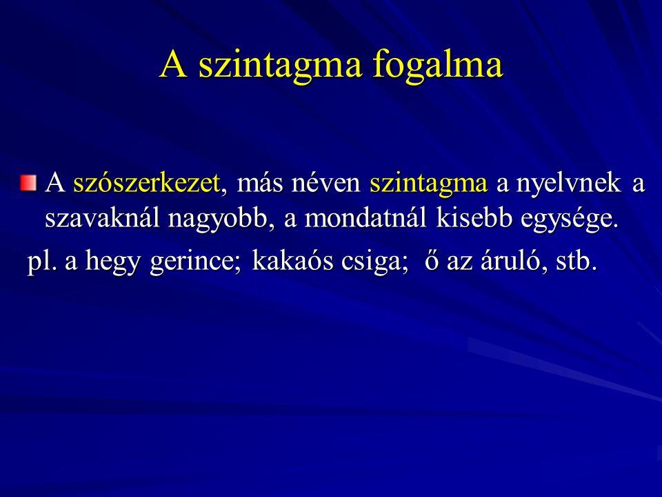 A szintagma fogalma A szószerkezet, más néven szintagma a nyelvnek a szavaknál nagyobb, a mondatnál kisebb egysége. pl. a hegy gerince; kakaós csiga;
