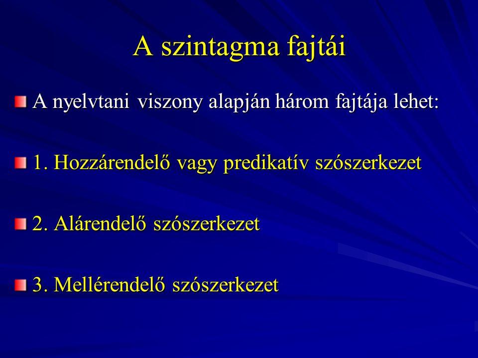 A szintagma fajtái A nyelvtani viszony alapján három fajtája lehet: 1. Hozzárendelő vagy predikatív szószerkezet 2. Alárendelő szószerkezet 3. Mellére