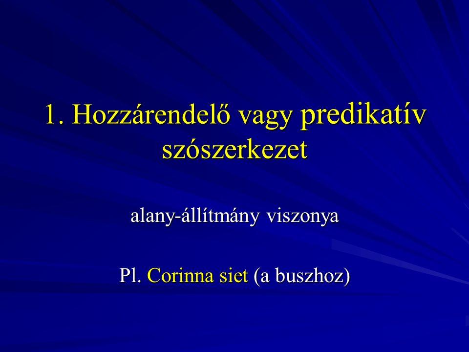 1. Hozzárendelő vagy predikatív szószerkezet alany-állítmány viszonya Pl. Corinna siet (a buszhoz)