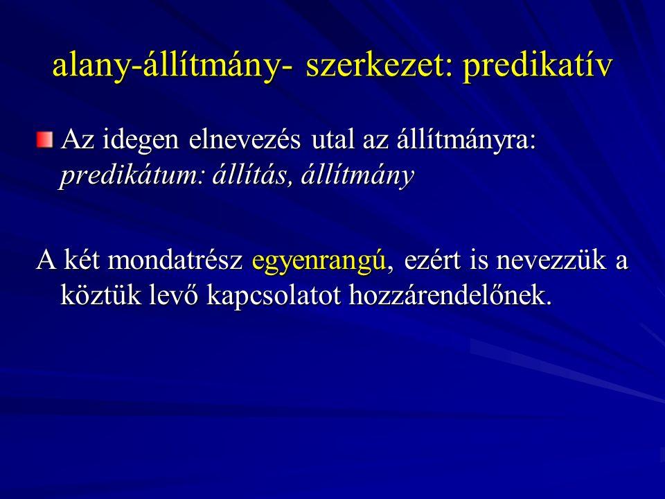 alany-állítmány- szerkezet: predikatív Az idegen elnevezés utal az állítmányra: predikátum: állítás, állítmány A két mondatrész egyenrangú, ezért is n