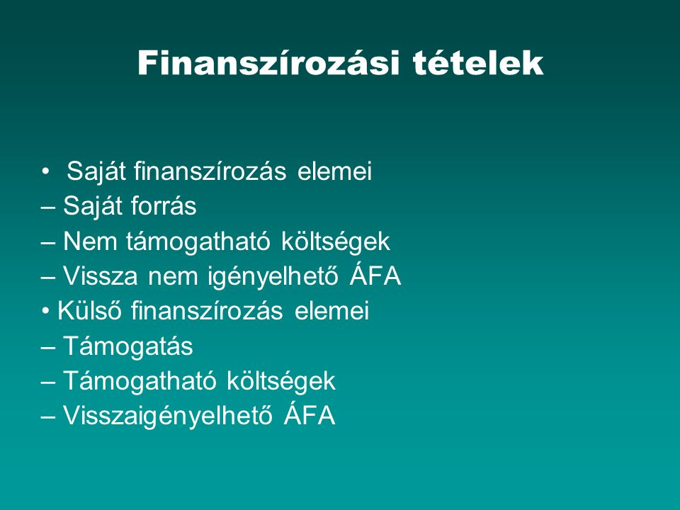 Finanszírozási tételek Saját finanszírozás elemei – Saját forrás – Nem támogatható költségek – Vissza nem igényelhető ÁFA Külső finanszírozás elemei – Támogatás – Támogatható költségek – Visszaigényelhető ÁFA