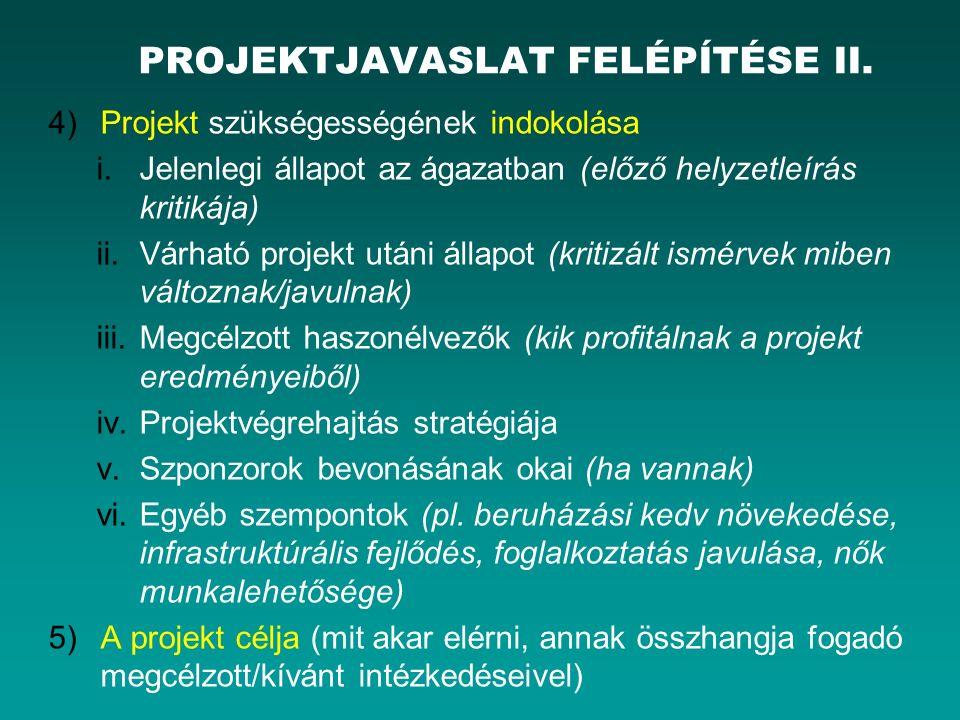 4)Projekt szükségességének indokolása i.Jelenlegi állapot az ágazatban (előző helyzetleírás kritikája) ii.Várható projekt utáni állapot (kritizált ismérvek miben változnak/javulnak) iii.Megcélzott haszonélvezők (kik profitálnak a projekt eredményeiből) iv.Projektvégrehajtás stratégiája v.Szponzorok bevonásának okai (ha vannak) vi.Egyéb szempontok (pl.