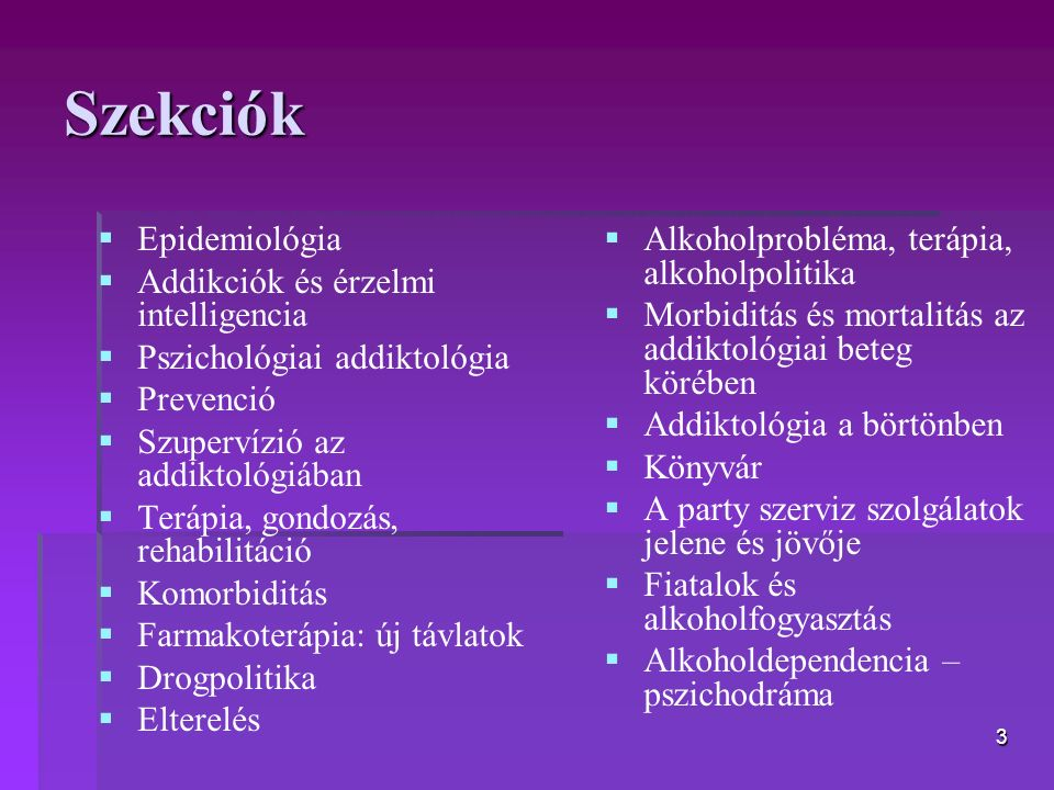 3 Szekciók   Epidemiológia   Addikciók és érzelmi intelligencia   Pszichológiai addiktológia   Prevenció   Szupervízió az addiktológiában   Terápia, gondozás, rehabilitáció   Komorbiditás   Farmakoterápia: új távlatok   Drogpolitika   Elterelés   Alkoholprobléma, terápia, alkoholpolitika   Morbiditás és mortalitás az addiktológiai beteg körében   Addiktológia a börtönben   Könyvár   A party szerviz szolgálatok jelene és jövője   Fiatalok és alkoholfogyasztás   Alkoholdependencia – pszichodráma