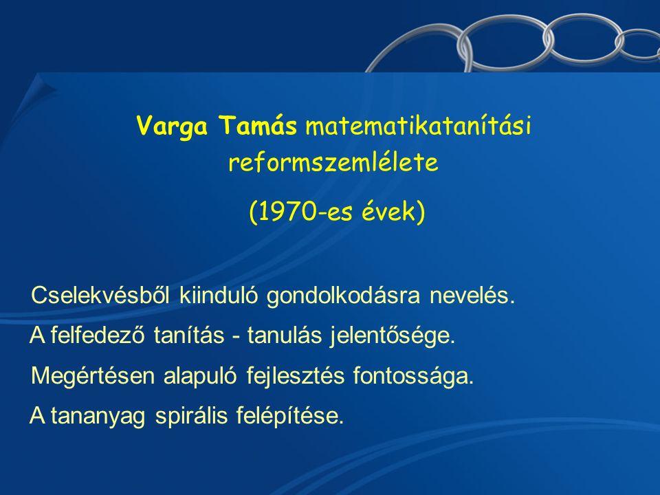 Varga Tamás matematikatanítási reformszemlélete (1970-es évek)  Cselekvésből kiinduló gondolkodásra nevelés.