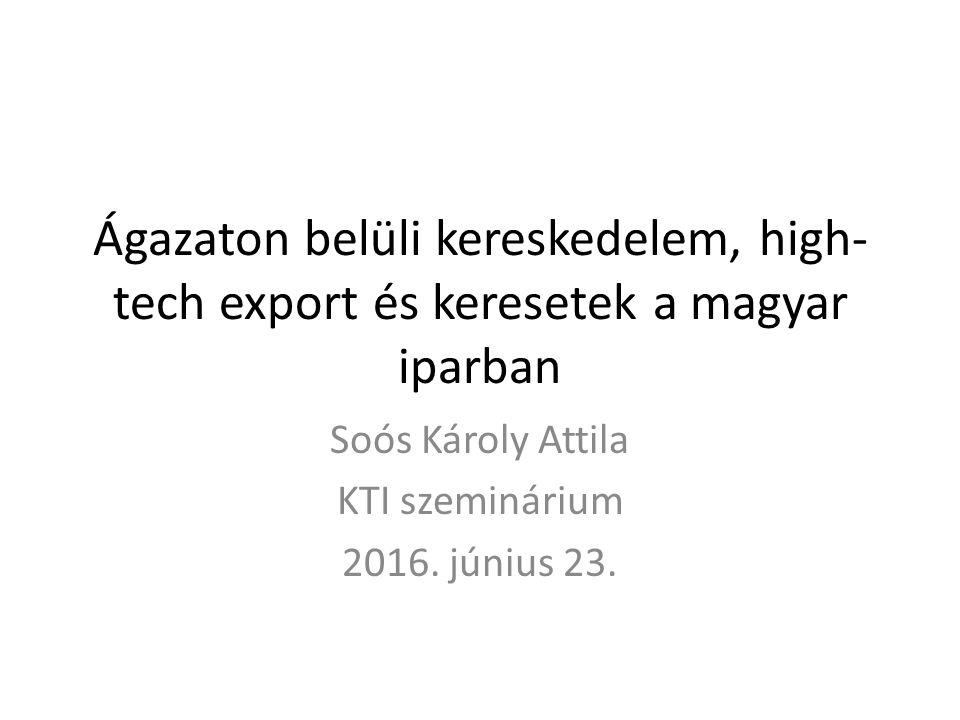 Ágazaton belüli kereskedelem, high- tech export és keresetek a magyar iparban Soós Károly Attila KTI szeminárium 2016.