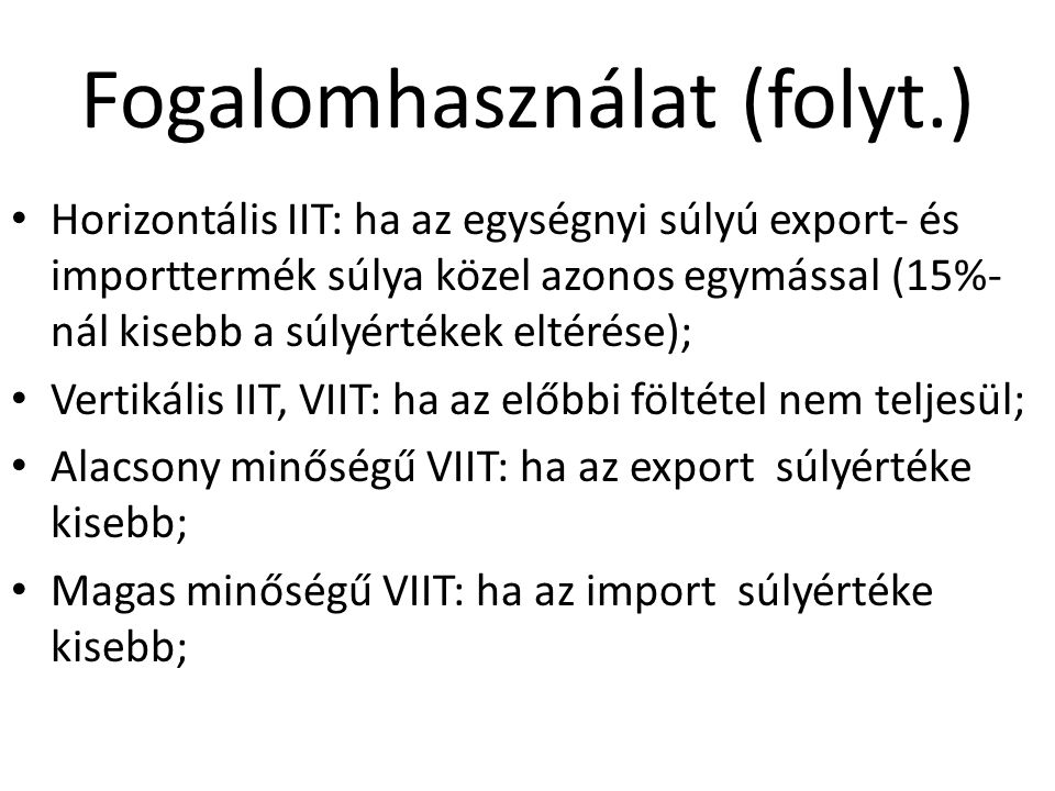 Horizontális IIT: ha az egységnyi súlyú export- és importtermék súlya közel azonos egymással (15%- nál kisebb a súlyértékek eltérése); Vertikális IIT, VIIT: ha az előbbi föltétel nem teljesül; Alacsony minőségű VIIT: ha az export súlyértéke kisebb; Magas minőségű VIIT: ha az import súlyértéke kisebb; Fogalomhasználat (folyt.)