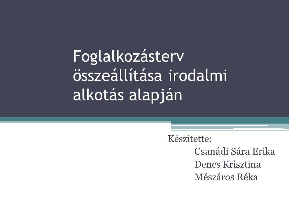 Foglalkozásterv összeállítása irodalmi alkotás alapján Készítette: Csanádi Sára Erika Dencs Krisztina Mészáros Réka