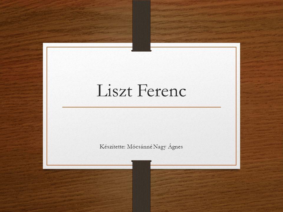 Liszt Ferenc Készítette: Mócsánné Nagy Ágnes