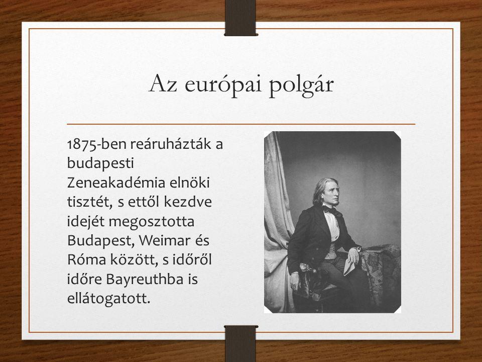 Az európai polgár 1875-ben reáruházták a budapesti Zeneakadémia elnöki tisztét, s ettől kezdve idejét megosztotta Budapest, Weimar és Róma között, s időről időre Bayreuthba is ellátogatott.
