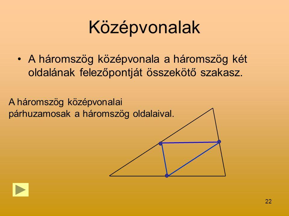 22 Középvonalak A háromszög középvonala a háromszög két oldalának felezőpontját összekötő szakasz. A háromszög középvonalai párhuzamosak a háromszög o