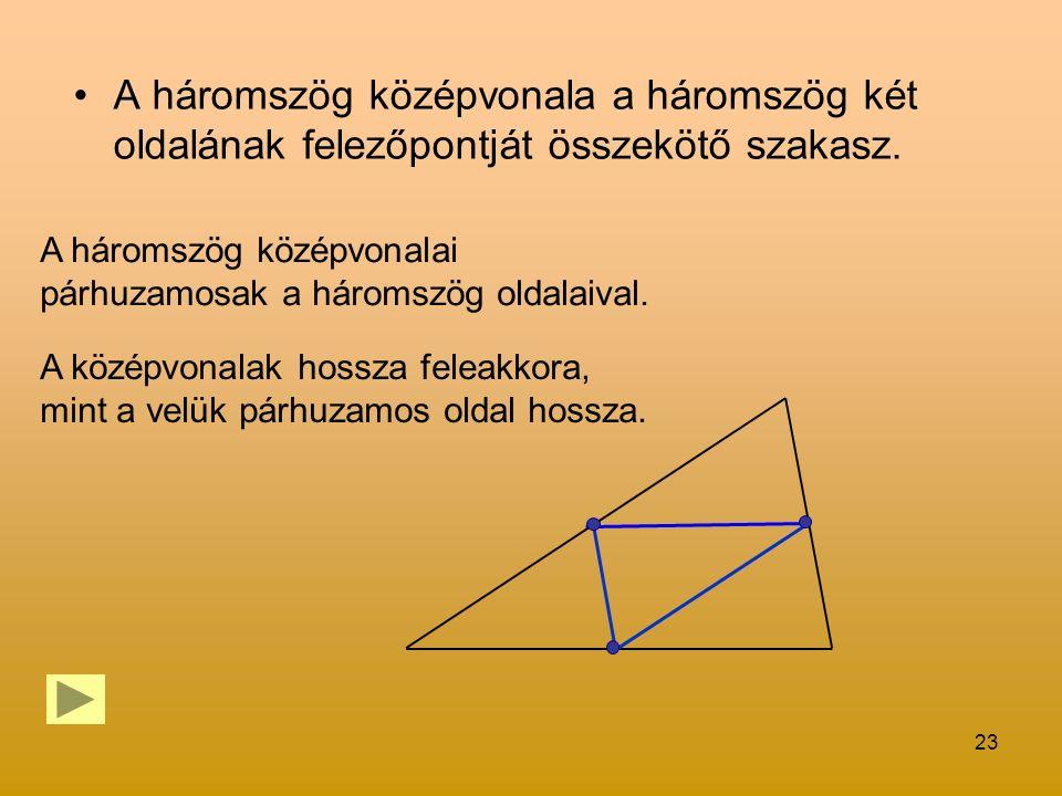23 A háromszög középvonala a háromszög két oldalának felezőpontját összekötő szakasz. A háromszög középvonalai párhuzamosak a háromszög oldalaival. A