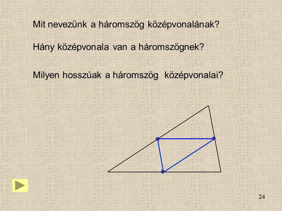 24 Mit nevezünk a háromszög középvonalának? Hány középvonala van a háromszögnek? Milyen hosszúak a háromszög középvonalai?