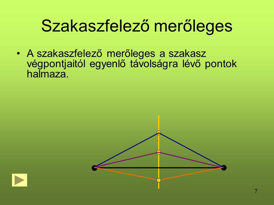 7 Szakaszfelező merőleges A szakaszfelező merőleges a szakasz végpontjaitól egyenlő távolságra lévő pontok halmaza.