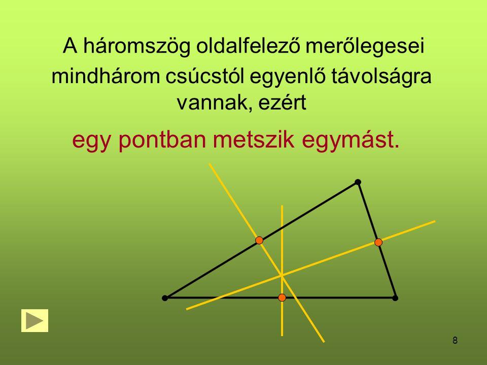 8 A háromszög oldalfelező merőlegesei mindhárom csúcstól egyenlő távolságra vannak, ezért egy pontban metszik egymást.