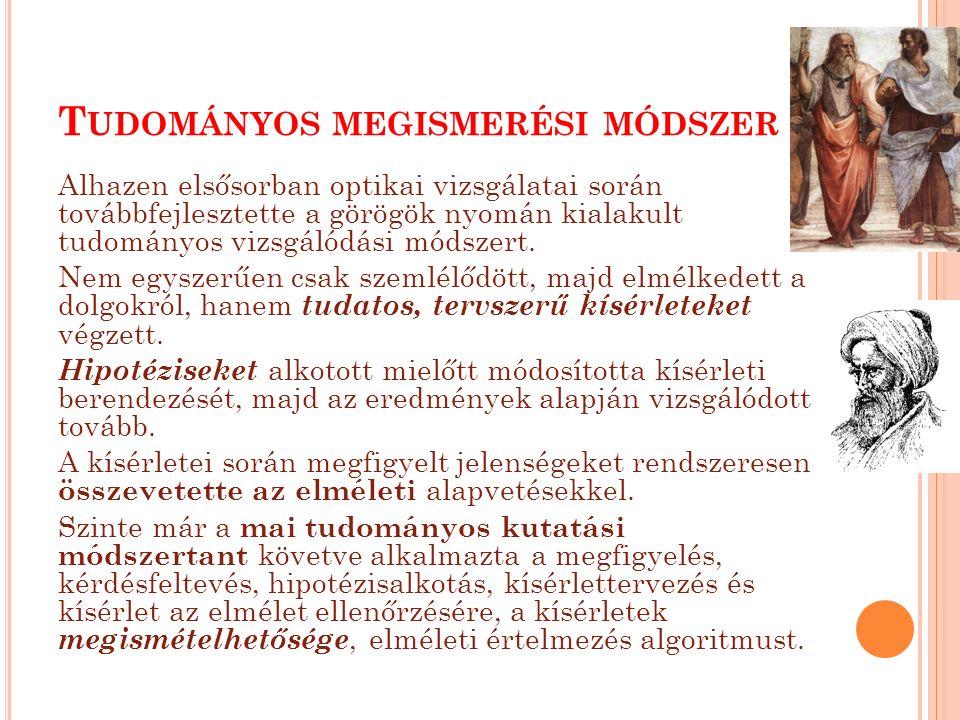 T UDOMÁNYOS MEGISMERÉSI MÓDSZER Alhazen elsősorban optikai vizsgálatai során továbbfejlesztette a görögök nyomán kialakult tudományos vizsgálódási módszert.