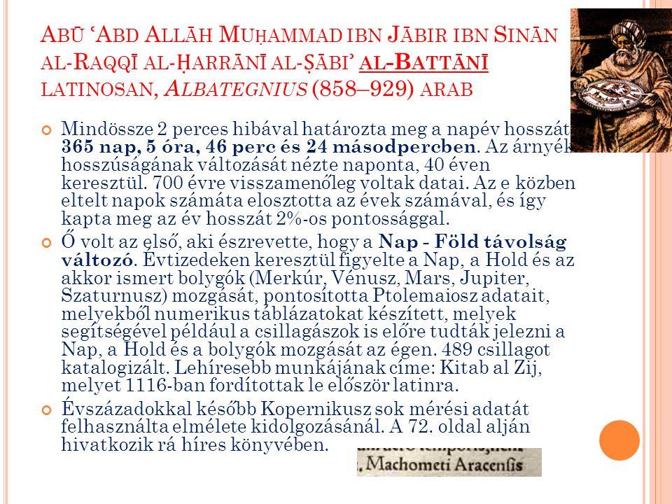 A BŪ ʿ A BD A LLĀH M U Ḥ AMMAD IBN J ĀBIR IBN S INĀN AL -R AQQĪ AL - Ḥ ARRĀNĪ AL - Ṣ ĀBI ʾ AL -B ATTĀNĪ LATINOSAN, A LBATEGNIUS (858–929) ARAB Mindössze 2 perces hibával határozta meg a napév hosszát, 365 nap, 5 óra, 46 perc és 24 másodpercben.