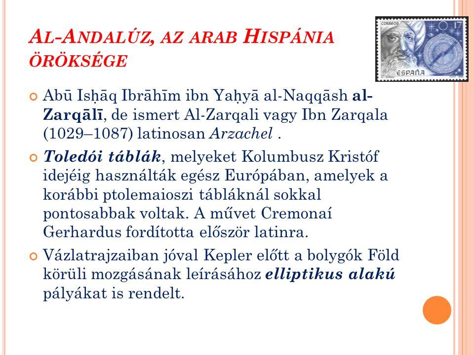 A L -A NDALÚZ, AZ ARAB H ISPÁNIA ÖRÖKSÉGE Abū Is ḥ āq Ibrāhīm ibn Ya ḥ yā al-Naqqāsh al- Zarqālī, de ismert Al-Zarqali vagy Ibn Zarqala (1029–1087) latinosan Arzachel.