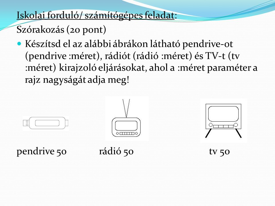 Iskolai forduló/ számítógépes feladat: Szórakozás (20 pont) Készítsd el az alábbi ábrákon látható pendrive-ot (pendrive :méret), rádiót (rádió :méret) és TV-t (tv :méret) kirajzoló eljárásokat, ahol a :méret paraméter a rajz nagyságát adja meg.