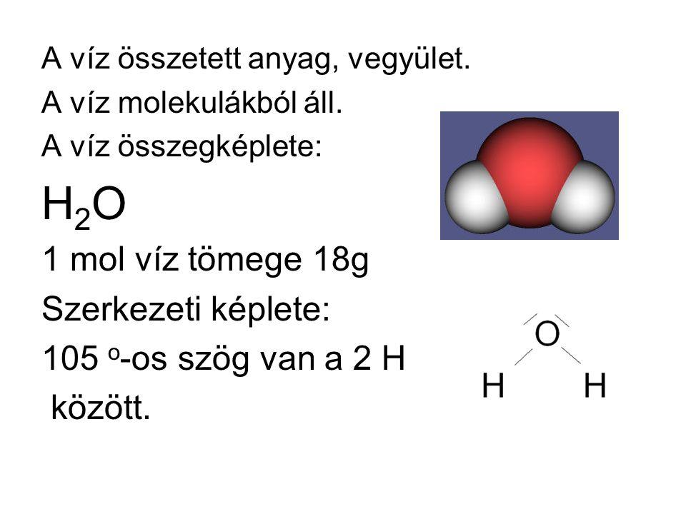 A víz összetett anyag, vegyület. A víz molekulákból áll. A víz összegképlete: H2OH2O 1 mol víz tömege 18g Szerkezeti képlete: 105 o -os szög van a 2 H