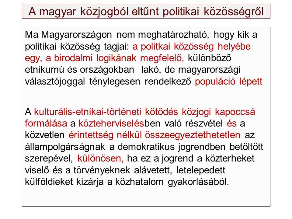 A magyar közjogból eltűnt politikai közösségről Ma Magyarországon nem meghatározható, hogy kik a politikai közösség tagjai: a politkai közösség helyébe egy, a birodalmi logikának megfelelő, különböző etnikumú és országokban lakó, de magyarországi választójoggal ténylegesen rendelkező populáció lépett A kulturális-etnikai-történeti kötődés közjogi kapoccsá formálása a közteherviselésben való részvétel és a közvetlen érintettség nélkül összeegyeztethetetlen az állampolgárságnak a demokratikus jogrendben betöltött szerepével, különösen, ha ez a jogrend a közterheket viselő és a törvényeknek alávetett, letelepedett külföldieket kizárja a közhatalom gyakorlásából.
