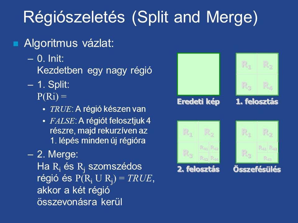 Régiószeletés (Split and Merge) n Algoritmus vázlat: –0. Init: Kezdetben egy nagy régió –1. Split: P(Ri) = TRUE : A régió készen van FALSE : A régiót