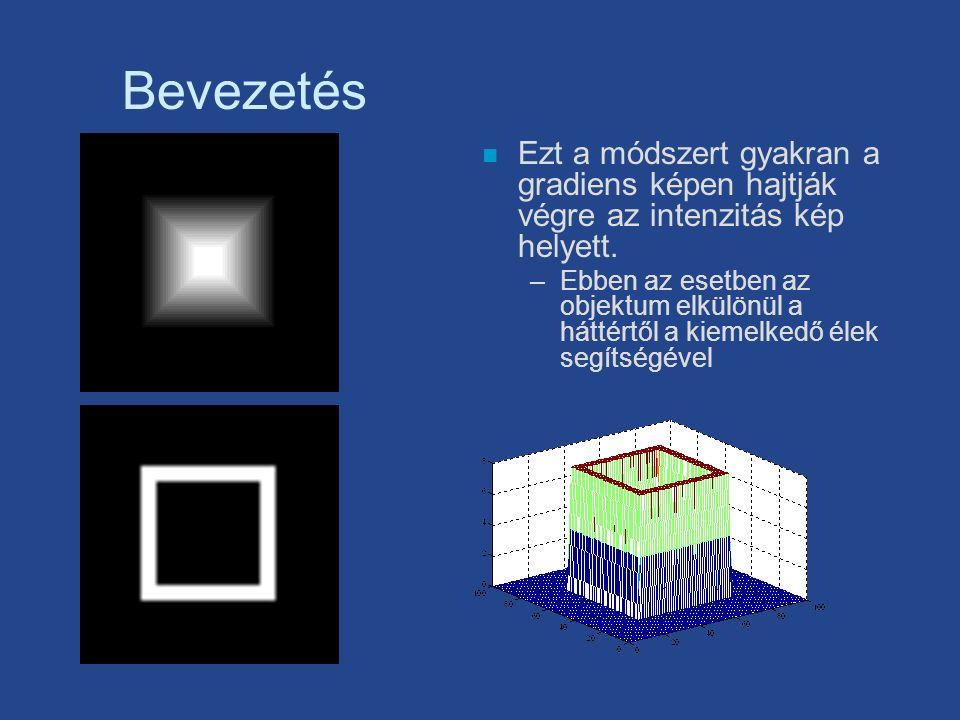 Bevezetés n Ezt a módszert gyakran a gradiens képen hajtják végre az intenzitás kép helyett. –Ebben az esetben az objektum elkülönül a háttértől a kie