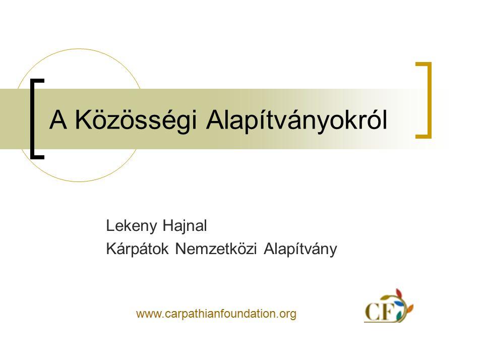 A Közösségi Alapítványokról Lekeny Hajnal Kárpátok Nemzetközi Alapítvány www.carpathianfoundation.org