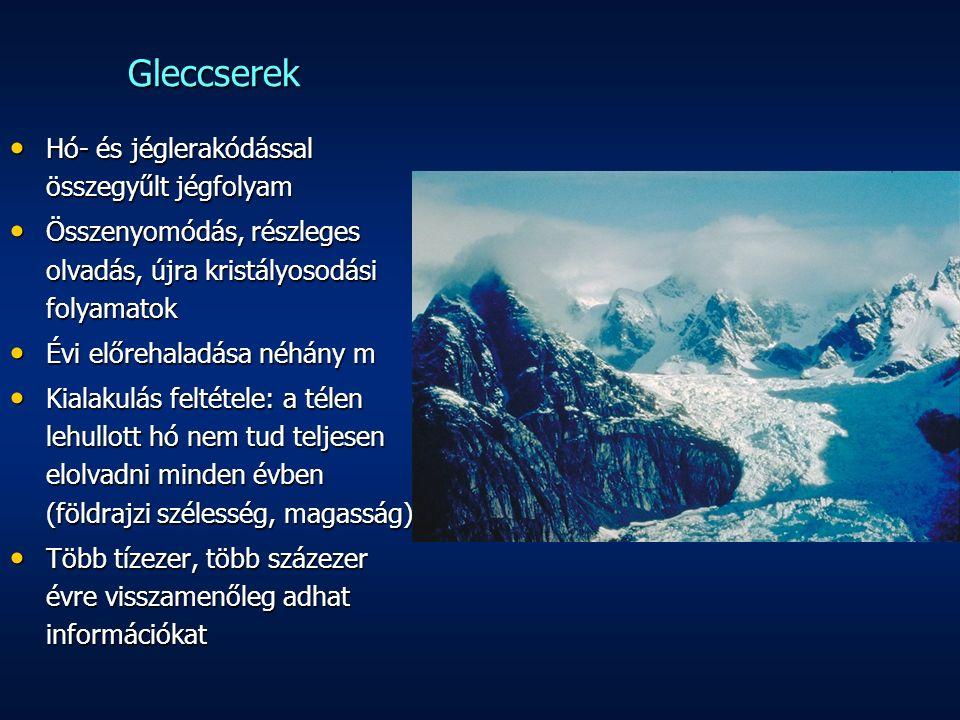 Gleccserek Hó- és jéglerakódással összegyűlt jégfolyam Hó- és jéglerakódással összegyűlt jégfolyam Összenyomódás, részleges olvadás, újra kristályosodási folyamatok Összenyomódás, részleges olvadás, újra kristályosodási folyamatok Évi előrehaladása néhány m Évi előrehaladása néhány m Kialakulás feltétele: a télen lehullott hó nem tud teljesen elolvadni minden évben (földrajzi szélesség, magasság) Kialakulás feltétele: a télen lehullott hó nem tud teljesen elolvadni minden évben (földrajzi szélesség, magasság) Több tízezer, több százezer évre visszamenőleg adhat információkat Több tízezer, több százezer évre visszamenőleg adhat információkat