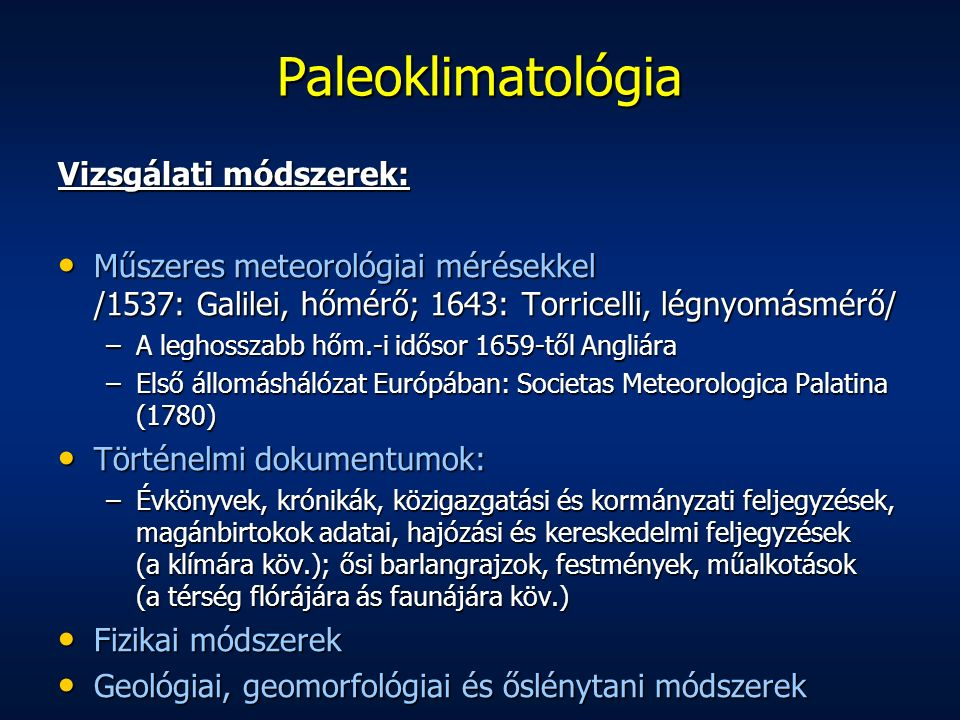Vizsgálati módszerek: Műszeres meteorológiai mérésekkel /1537: Galilei, hőmérő; 1643: Torricelli, légnyomásmérő/ Műszeres meteorológiai mérésekkel /1537: Galilei, hőmérő; 1643: Torricelli, légnyomásmérő/ –A leghosszabb hőm.-i idősor 1659-től Angliára –Első állomáshálózat Európában: Societas Meteorologica Palatina (1780) Történelmi dokumentumok: Történelmi dokumentumok: –Évkönyvek, krónikák, közigazgatási és kormányzati feljegyzések, magánbirtokok adatai, hajózási és kereskedelmi feljegyzések (a klímára köv.); ősi barlangrajzok, festmények, műalkotások (a térség flórájára ás faunájára köv.) Fizikai módszerek Fizikai módszerek Geológiai, geomorfológiai és őslénytani módszerek Geológiai, geomorfológiai és őslénytani módszerek