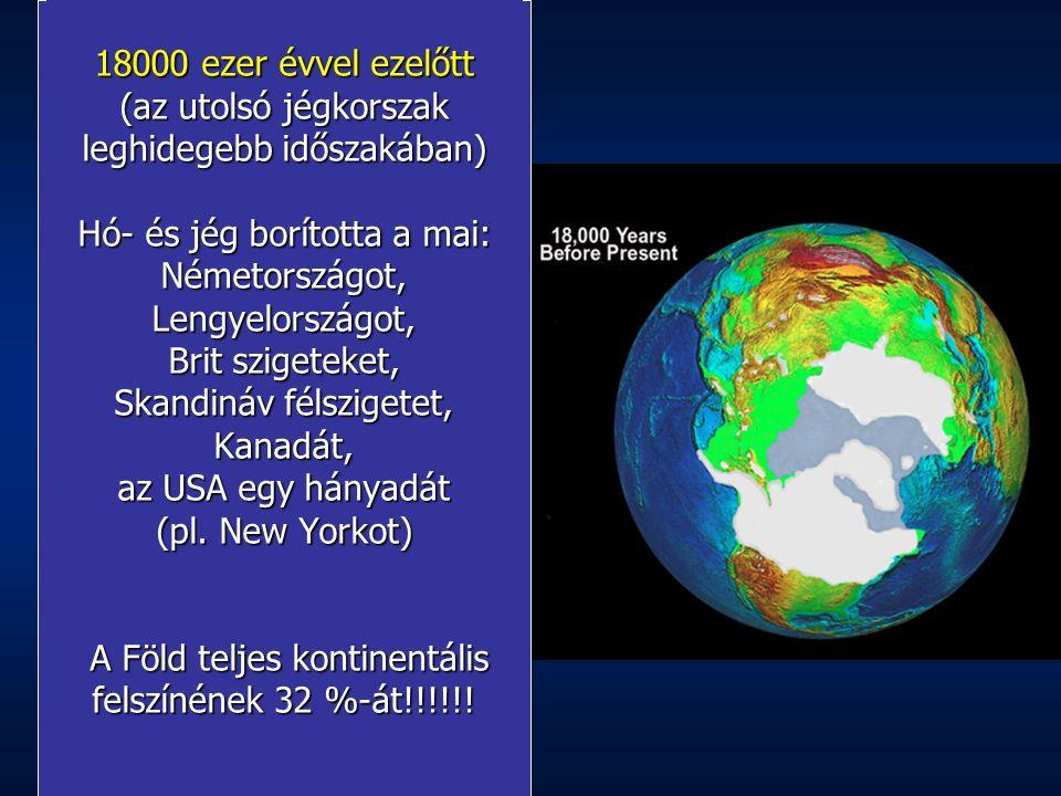 18000 ezer évvel ezelőtt (az utolsó jégkorszak leghidegebb időszakában) Hó- és jég borította a mai: Németországot, Lengyelországot, Brit szigeteket, Skandináv félszigetet, Kanadát, az USA egy hányadát (pl.