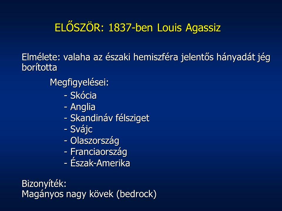 Elmélete: valaha az északi hemiszféra jelentős hányadát jég borította Megfigyelései: Bizonyíték: Magányos nagy kövek (bedrock) ELŐSZÖR: 1837-ben Louis Agassiz - Skócia - Anglia - Skandináv félsziget - Svájc - Olaszország - Franciaország - Észak-Amerika