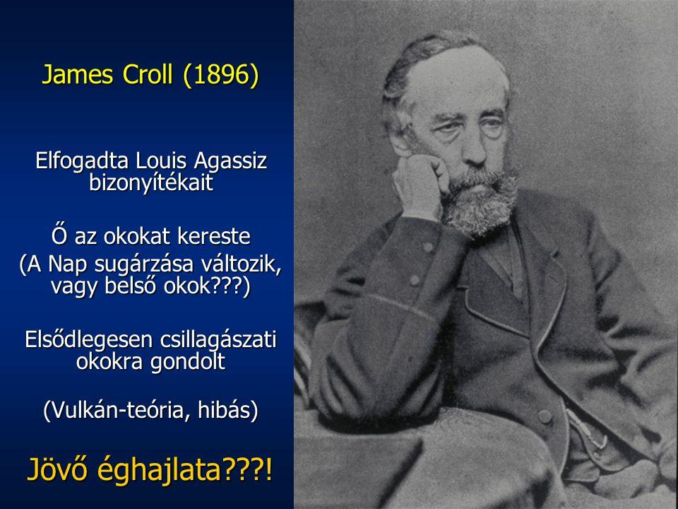 James Croll (1896) Elfogadta Louis Agassiz bizonyítékait Ő az okokat kereste (A Nap sugárzása változik, vagy belső okok???) Elsődlegesen csillagászati okokra gondolt (Vulkán-teória, hibás) Jövő éghajlata???!