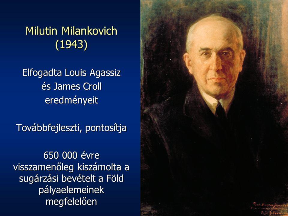 Milutin Milankovich (1943) Elfogadta Louis Agassiz és James Croll eredményeit Továbbfejleszti, pontosítja 650 000 évre visszamenőleg kiszámolta a sugárzási bevételt a Föld pályaelemeinek megfelelően