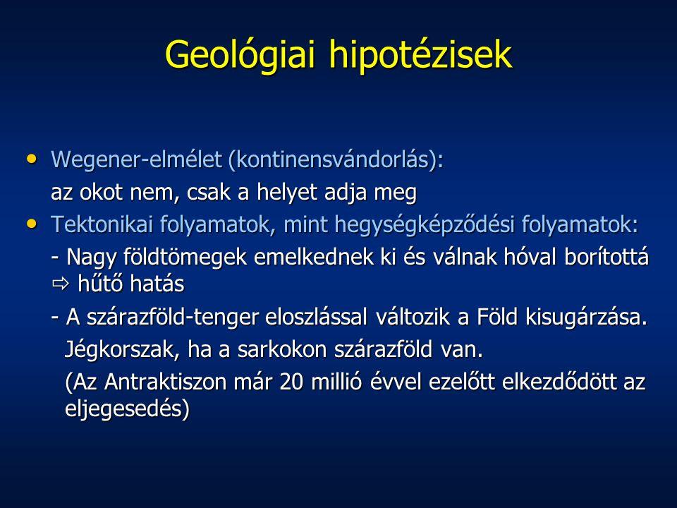 Geológiai hipotézisek Wegener-elmélet (kontinensvándorlás): Wegener-elmélet (kontinensvándorlás): az okot nem, csak a helyet adja meg Tektonikai folyamatok, mint hegységképződési folyamatok: Tektonikai folyamatok, mint hegységképződési folyamatok: - Nagy földtömegek emelkednek ki és válnak hóval borítottá  hűtő hatás - A szárazföld-tenger eloszlással változik a Föld kisugárzása.
