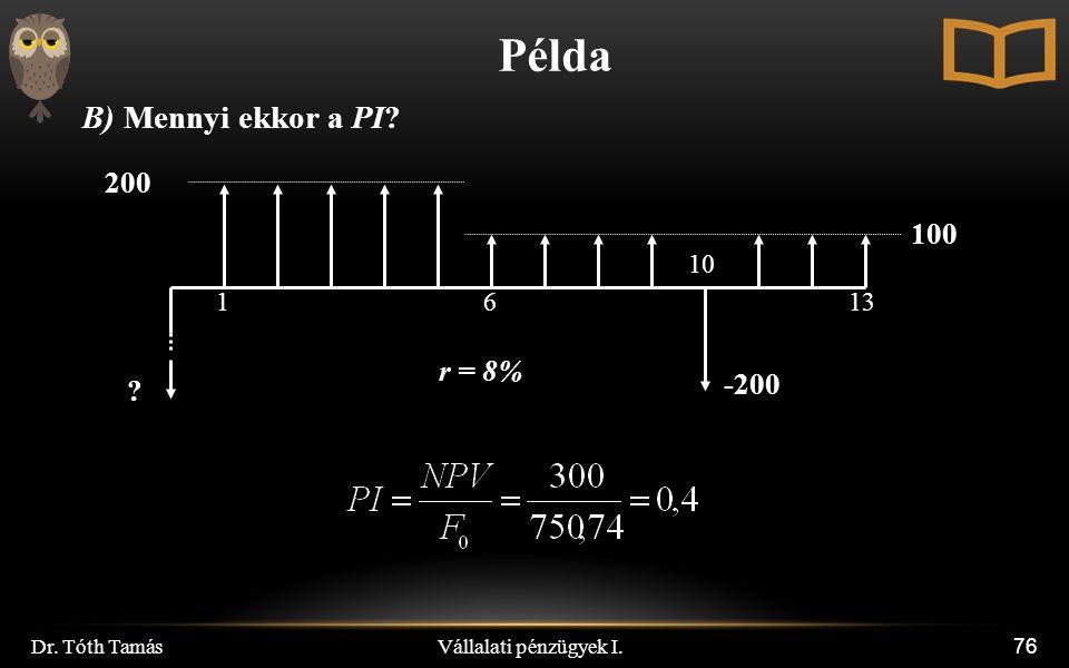 Vállalati pénzügyek I. Dr. Tóth Tamás 76 Példa B) Mennyi ekkor a PI 200 100 r = 8% 1613 -200 10