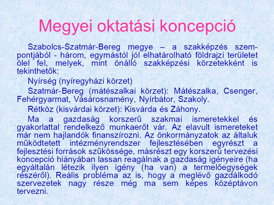 Megyei oktatási koncepció Szabolcs-Szatmár-Bereg megye – a szakképzés szem- pontjából - három, egymástól jól elhatárolható földrajzi területet ölel fel, melyek, mint önálló szakképzési körzetekként is tekinthetők: Nyírség (nyíregyházi körzet) Szatmár-Bereg (mátészalkai körzet): Mátészalka, Csenger, Fehérgyarmat, Vásárosnamény, Nyírbátor, Szakoly.