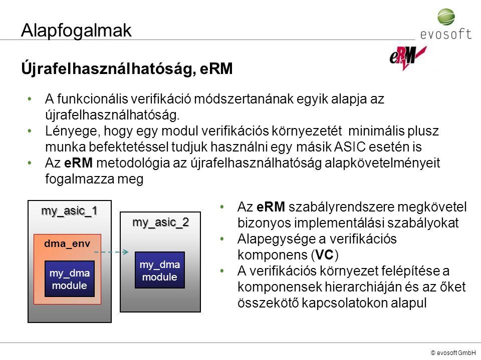 © evosoft GmbH Alapfogalmak Újrafelhasználhatóság, eRM my_asic_1 dma_env my_asic_2 A funkcionális verifikáció módszertanának egyik alapja az újrafelha