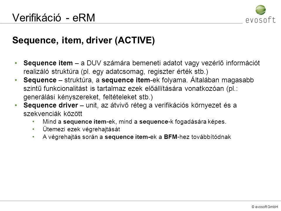 © evosoft GmbH Verifikáció - eRM Sequence, item, driver (ACTIVE) Sequence item – a DUV számára bemeneti adatot vagy vezérlő információt realizáló stru